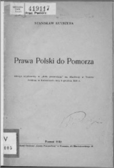 """Prawa Polski do Pomorza : odczyt wygłoszony w """"dniu pomorskim"""" na Akademji w Teatrze Polskim w Katowicach dnia 6 grudnia 1930 r."""