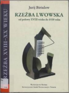 Rzeźba lwowska od połowy XVIII wieku do 1939 roku : od zapowiedzi klasycyzmu do awangardy