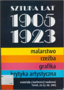 Sztuka lat 1905-1923 : malarstwo, rzeźba, grafika, krytyka artystyczna : materiały z konferencji naukowej Toruń, 21-23 września 2005
