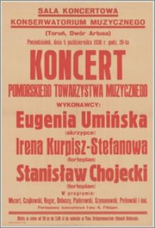 [Afisz] : [Inc.:] Sala koncertowa Konserwatorium Muzycznego (Toruń, Dwór Artusa). Poniedziałek, dnia 5 października 1936 r. godz. 20-ta koncert Pomorskiego Towarzystwa Muzycznego. Wykonawcy: Eugenia Umińska (skrzypce), Irena Kurpisz-Stefanowa (fortepian), Stanisław Chojecki (fortepian) [...]