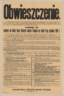 Obwieszczenie. [Inc.:] Na podstawie art. 62 ustawy z dnia 20 maja 1920 r. o obowiązkowem ubezpieczeniu na wypadek choroby [...] rozpisuje się wybory do Rady Kasy Chorych miasta Torunia na dzień 9-go grudnia 1928 r. [...]