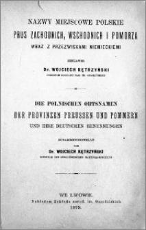Nazwy miejscowe polskie Prus Zachodnich, Wschodnich i Pomorza wraz z przezwiskami niemieckiemi[!] = Die Polonischen Ortsnamen der Provinzen Preussen und Pommern und ihre Deutschen Benennungen
