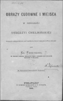 Obrazy cudowne i miejsca w dzisiejszej dyecezyi chełmińskiej : podług urzędowych akt kościelnych i miejscowych podań