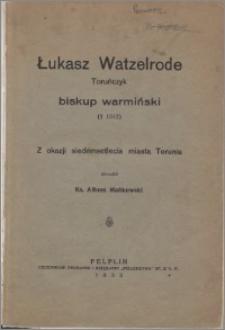 Łukasz Watzelrode, toruńczyk, biskup warmiński (zm. 1512) : z okazji siedemsetlecia miasta Torunia
