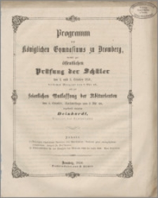 Programm des Königlichen Gymnasiums zu Bromberg, womit zu der öffentlichen Prüfung der Schüler den 4.und 5 October 1854, beidemal Morgens von 8 Uhr ab, und zur keierlichen Entlassung der Abiturienten den 5.October, Nachmittags von 3 Uhr an