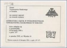 [Zaproszenie. Incipit] Prezes Towarzystwa Naukowego w Toruniu ma zaszczyt zaprosić na otwarcie wystawy Literatura i język w wydawnictwach Towarzystwa Naukowego w Toruniu ... 18 listopada 1996 r