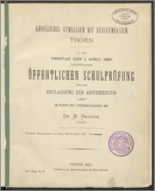 Königliches Gymnasium mit Realgymnasium zu Thorn. Zu der Freitag den 1. April 1887 stattfindenden öffentlichen Schulprüfung und der Entlassung der Abiturienten