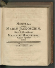 Memoria, qvam Mariae Jackoschiae, Uxoni desideratissimae, Matthias Machnerus, Viduus superstes statuit