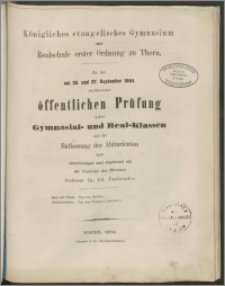 Königliches evanglisches Gymnasium und Realschule erster Ordnung zu Thorn. Zu der am 26. und 27. September 1864