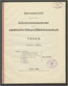 Jahresbericht über das städtiche Lehrerinnenseminar, und die städtiche höhere Mädchenschule zu Thorn. Ostern 1894