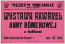 [Afisz] : [Inc.:] Muzeum Miejskie (Stary Rynek) - Wystawa akwarel Anny Römerowej z Inflant. Otwarcie wystawy nastąpi dnia 18-go marca b. r. - marzec - 1928 - kwiecień