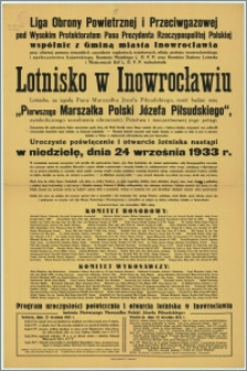 """[Afisz] : [Inc.:] Liga Obrony Powietrznej i Przeciwgazowej [...] wybudowała lotnisko w Inowrocławiu. Lotnisko […] nosić będzie imię """"Pierwszego Marszałka Polski Józefa Piłsudskiego"""" […] otwarcie 24 września 1933 r. Inowrocław, we wrześniu 1933 r."""