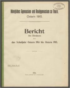 Königliches Gymnasium und Realgymnasium zu Thorn. Bericht des Direktors über Schuljahr das Schuljahr Ostern 1914 bis Ostern 1915