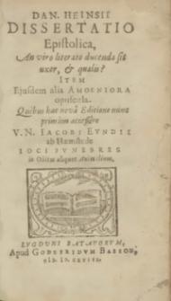 Dan. Heinsii Dissertatio Epistolica, An viro literato ducenda sit uxor, et qualis? : Item Ejusdem alia Amoeniora opuscula