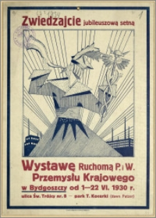 [Afisz] : [Inc.:] Zwiedzajcie jubileuszową setną Wystawę Ruchomą P. i W. Przemysłu Krajowego w Bydgoszczy od 1-22.VI.1930 r., park T. Kocerki (dawn. Patzer)