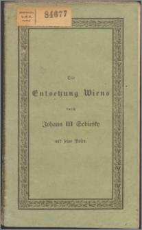 Ueber den Antheil Johann III Sobiesky's Königs von Polen, Johann Georgs III Kurfürsten von Sachsen und ihrer Heere an dem Entsatze von Wien im Jahre 1683