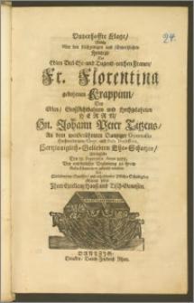 Unverhoffte Klage, Welche Uber den frühzeitigen und schmertzlichen Hintrit, Der Edlen ... Fr. Florentina gebohrnen Krappinn, Des Edlen ... Herrn ... Johann Peter Titzens, An dem ... Dantziger Gymnasio ... Eloqu. und Poët. Professoris ... Ehe-Schatzes, Als dieselbe Den 12. Septembr. Anno 1675, Bey ... Begleitung zu ihrem Ruhe-Kämmerlein gebracht worden: Aus Mittleidenden Gemühte, und erheischender Pflicht-Schuldigkeit abstatten sollen Jhrer Excellentz Hausz- und Tisch-Genossen