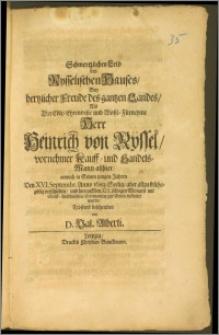 Schmertzliches Leid des Rysselischen Hauses, Bey hertzlicher Freude des gantzen Landes, Als Der [...] Herr Heinrich von Rÿssel [...] Kauff- und Handels-Mann allhier, annoch in Seinen jungen Jahren Den XVI. Septembr. Anno 1683. Seelig [...] und hierauff den XIX. selbigen Monats [...] zur Erden bestattet wurde / Tröstend beschrieben von D. Val. Alberti