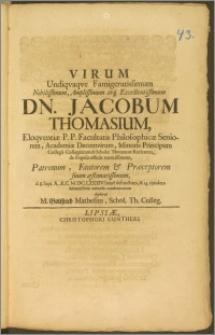 Virum Undiqvaqve Famigeratissimum Nobilissimum, Amplissimum ... Dn. Jacobum Thomasium, Eloqventiæ P. P. Facultatis Philosophicæ Seniorem, Academiæ Decemvirum, Minoris Principum Collegii Collegiatum & Scholæ Thomanæ rectorem ... Patronum, Fautorem & Præceptorem suum æstimatissimum, d. 8. Sept. ... M. DC. LXXXIV. beate defunctum, & 14. ejusdem solennissimis exequiis condecoratum deplorat M. Gottfried Mathesius, Schol. Th. Colleg.