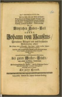 Bey den Plötzlichen Todes-Fall. (Titul) Herrn Johann von Hausens, Vornehmen Bürgers und weit-berühmten Goldschmiedes allhier, Als selbiger den 19. [...] Junii, dieses 1691sten Jahres, an einem Schlag-Flusz seelig verschieden, Und den 22sten darauff bey der Kirchen zu St. Georgen [...] beerdiget wurde / wolte [...] mittleydigst zustatten kommen Ein guter Freund