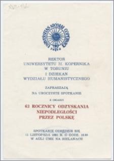 [Zaproszenie. Incipit] Rektor Uniwersytetu M. Kopernika w Toruniu i Dziekan Wydziału Humanistycznego zapraszają na uroczyste spotkanie z okazji 63 rocznicy odzyskania niepodległości przez Polskę ... 11 listopada 1981 roku