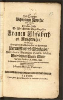 Die Leid-Tragende Schwanen Apothec Wolt und solte Bey der Erblasten Leiche Der ... Frauen Elisabeth geb. Auschwitzin, Des ... Herrn Gottfried Reinhards ... Altstädtischen Gerichts-Assessoris ... Wittib, Jm Jahr ... 1708. den 19. Junii Zu Bezeugung Seiner ... Condolence ... entwerffen Johannes Henricus Wedemeyer, J. U. P.