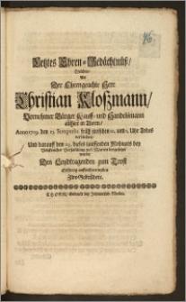 Letztes Ehren-Gedächtnüsz, Welches, Als Der ... Herr Christian Kloszmann ... Bürger Kauff- und Handelsmann allhier in Thorn, Anno 1709. den 25. Semptebr. früh ... Todes verblichen, Und darauff den 29. dieses lauffenden Mohnats ... zu S. Marien beygesetzet wurde, Den Leydtragenden zum Trost ... auffrichten wollen Zwo Gebrüdere