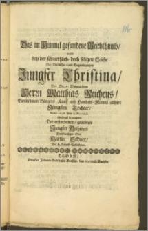 Das im Himmel gefundene Reichthumb, wolte bey der schmertzlich- doch seligen Leiche Der [...] Jungfer Christina, Des [...] Herrn Matthias Reichens [...] Bürgers Kauff und Handels-Manns allhier Jüngsten Tochter, Anno 1698. den 9. Novemb. schuldigst betrachten Der [...] Jungfer Muhmen [...] Ohm Martin Feldner, Der H. Schrifft Beflieszener