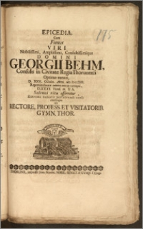 Epicedia, Cum Funus Viri [...] Georgii Behm, Consulis in Civitate Regia Thorunensi [...] D. XXV. Octobr. Anni cIcIcccXIII. Repentina [...] morte correpti, D.XXXI. Eiusd. m. & A. Solenni ritu efferretur, Extremi honoris persolvendi causa conscripta Ab Rectore, Profess. Et Visitatorib. Gymn. Thor.