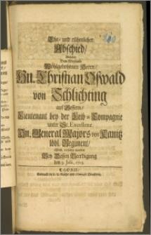 Ehr- und rühmlicher Abschied, Welcher Dem [...] Hn. Christian Oswald von Schlichting auf Bessern, Lieutenant bey der Leib-Compagnie unter Sr. Excellenz Hn. General Majors von Kanitz löbl. Regiment, öffentl. ertheilet worden Bey Dessen Beerdigung den 9. Julii 1703
