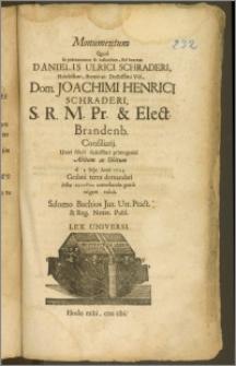 Monumentum Quod in præmaturum & luctuosum, sed beatum Danielis Ulrici Schraderi, Nobilissimi, strenui ac Doctissimi Viri, Dom. Joachimi Henrici Schraderi S. R. M. Pr. & Elect. Brandenb. Consiliarij. Unici filioli dulcissimi primogeniti Abitum ac Obitum d. 3. Sept. Anni 1703. Gedani terræ demandati justæ sympatheias contestandæ gratia erigere voluit / Salomo Bachius Jur. Utr. Pract. & Reg. Notar. Publ. Lex Universi.