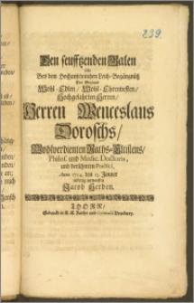 Den seufftzenden Galen solte Bey dem [...] Leich-Begängnüsz Des [...] Herren Wenceslaus Doroschs, Wohlverdienten Raths-Eltistens, Philos. und Medic. Doctoris [...] Practici, Anno 1704. den 13. Jenner eilfertig entwerffen Jacob Herden