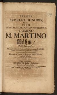 Tessera Supremi Honoris, Quam Viro Præclarissimo [...] Domino M. Martino Böhm, Passenheimensi, Gymnasii primum Thorunensis per 27. annos Prof. Publ. tandem Scholæ Mariæburgensis Rectori [...] post exantlatos difficillimorum laborum dies, Thorunii A. 1715. d. 27. Julii [...] pie defuncto, ejusdemque mensis die 29. [...] tumulato / mœsto exhibere animo voluit, debuit Frater natu minor Johannes Böhm, Passenheim. Cœtus Evang. Raudent. Pastor.