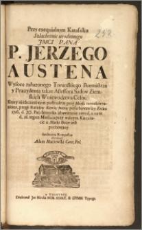 Przy exequialnym Katafalku Szlachetnie urodzonego JMCI Pana P. Jerzego Austena ... Torunskiego Burmistrza y Præzydenta takze Assessora Sądow Ziemskich Woiewodztwa Chelm. Ktory nieszczęsliwym postrzałem przy Marsa tumulcie raniony, progi Ratusza Krwią swoią pofarbowawszy Roku 1716. d. 20. Pazdziernika zbawiennie zasnął, a na to d. 28. tegoz Miesiąca ... u Matki Boze iest pochowany / Serdeczną Kompassyą oswiadczył Adam Maciewski Cant. Pol.
