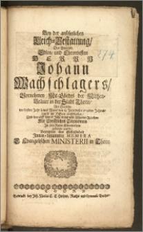 Bey der ansehnlichen Leich-Bestattung, Des [...] Herrn Johann Wachschlagers, Vornehmen Mit-Gliedes der Mältzen-Bräuer in der Stadt Thorn, Als Derselbe im 66sten Jahr seines Alters den 13. Julii [...] 1719den Jahres, saufft [!] im Herrn entschlaffen, Und darauff den 16. Julii in der St. Marien-Kirchen [...] Jn sein Ruhe-Kämmerlein gebracht wurde, Bezeugeten ihre Gefliessenheit Jnnen-benanndte Membra E. Evangelischen Ministerii in Thorn