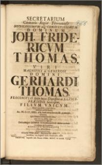Secretarium Civitatis Regiæ Thorunensis [...] Dominum Joh. Fridericvm Thomas [...] Domini Gerhardi Thomas, Proconsvlis Urbis hujus [...] ac p. t. Vicepræsidis [...] Filivm Vnicvm Morte quidem præmatura, interim tamen beata, Ao. M. D. CC. XXII. d. 8 Iunii [...] extinctum, Ipsa solenni Exequiarum Die, quæ erat 14. mens. curr. Musa dolente ac lugente, Debitamque Domvi Thomasianæ observantiam contestante, prosequebatur Henricvs Reichelivs, cliens [...]