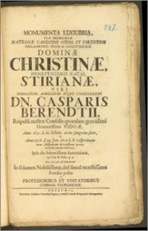 Monumenta Lugubria, Piæ Memoriæ Matronæ ... Dominæ Christinæ ... Natal. Stirianæ, Viri ... Casparis Berendtii, Reipubl. nostræ Consulis qvondam ... Viduæ, Anno 1650. d. 16. Octobr. avito sanguine satæ, & Anno 1706. d. 29 Jan. ... demortuæ, Ipso die solennissimæ funerationis, qvi fuit II. Febr. ... Familiæ posita a Professoribus Et Visitatoribus Gymnasii Thoruniensis