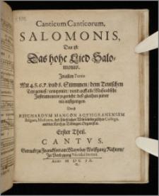 Canticum Canticorum Salomonis : Das ist: Das hohe Lied Salomonis. In allen Tonis Mit 4. 5. 6. 7. und 8. Stimmen, dem Teutschen Text gemeß, componirt, vnnd auff alle Musicalische Instrumenten zugericht: deß gleichen zuvor nie außgangen. T. 1. Discantus