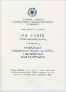 [Zaproszenie. Incipit] Rektor i Senat UMK mają zaszczyt zaprosić na sesję popularnonaukową poświęconą 40 rocznicy powstania Polski Ludowej i zwycięstwa nad faszyzmem ... 6 maja 1985 r. z okazji Święta Uniwersytetu ... 19 lutego 1985 r