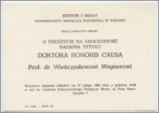 [Zaproszenie. Incipit] Rektor i Senat Uniwersytetu Mikołaja Kopernika w Toruniu mają zaszczyt prosić o przybycie na uroczystość nadania tytułu Doktora Honoris Causa prof. dr Wieńczysławowi Wagnerowi ... 27 lutego 1990 roku