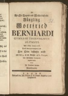 Als Der Ehr-Tugend-und Weiszheit liebende Jüngling Gottfried Bernhardi Gymnasii Thorvnensis Alvmnus den 7. May Anno 1726. Durch einen unvermutheten Todt Sein Leben beschliessen muste und den 13. in der Kirchen zu St. Georgen ... begraben wurde, wolten Jhr Betrübnisz bezeugen Jnnenbenandte
