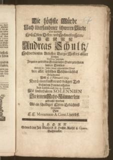 Die höchste Würde Nach überstandener [...] Bürde Des [...] Herrn Andreas Schultz, Hochverdienten Aeltesten Burger Meisters allhier Welcher Nach 54 Jährigen [...] geleisteten sauren Diensten Und im 80 Jahre seines [...] Alters von aller [...] Beschwerlichkeit Auszgespannet Und d. 7. Februarii 1729 Durch einen [...] Tod Bisz in den Himmel erhaben Auch dem Leibe nach den 13. Eiusdem [...] Zu seinem Ruhe-Kämmerlein gebracht worden [...] Vorgestellet Von E. E. Ministerio A. Conf. I. hieselbst