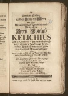 Die Unverhoffte Erlassung aus dem Dienste des Herren Des ... Herrn Gottlieb Kelichius zuerst in Grembocin 7. hernach auch bey der Evangel. Gemeine in Straszburg an der Drewenca 8. Jahr lang wohlverordnet gewesenen Deutsch und Polnischen Predigers, Welche Anno 1732. den 30. Maji ... durch einen sanfften und seeligen Tod geschahe / Wolte Am Tage seiner ... Beerdigung ... den 8. Junii, Zu seinem Ehren-Gedächtnisz erwegen Dessen ... Schwager Sylw. Wilhelm Ringeltaube Deutsch und Polnischer Prediger in Grembocin, Rogowo und Leibitsch