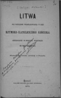 Litwa pod względem prześladowania w niéj rzymsko-katolickiego Kościoła, szczególniéj w dyecezyi wileńskiéj od roku 1863 do 1872
