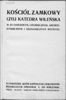 Kościół Zamkowy czyli Katedra wileńska : w jej dziejowym, liturgicznym, architektonicznym i ekonomicznym rozwoju na podstawie aktów kapitulnych i dokumentów historycznych