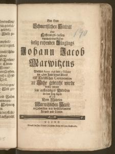Bey Dem Schmertzlichen Hintritt Des [...] Jünglings Johann Jacob Marwitzens Welcher Anno 1738 den 1. Octob: im 14den Jahr seines Alters mit Christlichen Ceremonien zur Ruhe gebracht wurde wolte hiemit sein [...] Mitleiden an den Tag legen Ein dem [...] Marwitzischen Hause [...] Freund und Diener
