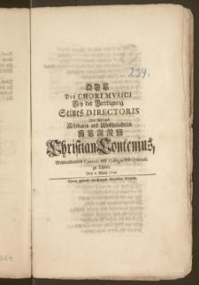 Ode Des Chori Mvsici Bey der Beerdigung Seines Directoris Des [...] Herrn Christian Contenius, Wohlverdienten Cantoris und Collegae des Gymnasii zu Thorn, Den 8. Märtz 1746