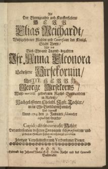Als Der Ehrengeachte und Kunsterfahrne Herr Elias Reichardt [...] Mahler und Contrefaier der Königl. Stadt Thorn, Mit der [...] Jfr. Anna Eleonora Gebohrne Hirsekornin, Des [...] Herrn George Hirsekorns [...] Raths-Verwandten in Rawitz, Nachgelassenen [...] Tochter, in ein Ehe-Verbündnisz einliesz Und darauff Anno 1714. den 31. Januarii solenniter copuliret, wurde, Wolte [...] zu diesem Hochzeit-Festin unterthänigst gratuliren Ein Jederzeit Verpflichtester Verbundener Diener