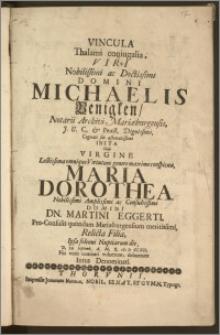 Vincula Thalami coniugalia, Viri [...] Michaelis Benigken, Notarii Archivi Mariæburgensis, J. U. C. & Pract. [...] Cognati sui æstimatissimi Inita Cum Virgine [...] Maria Dorothea [...] Dn. Martini Eggerti, Pro-Consulis quondam Mariæeburgensium [...] Filia, Ipsa solenni Nuptiarum die, D. 20 Septemb. A. [...] cIc Ic CCXII. Piis votis comitari voluerunt, debuerunt Intus Denominati.
