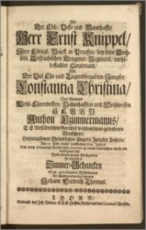 Als Der Edle, Veste [...] Herr Ernst Knippel, Jhro Königl. Majest. in Preussen, bey dero [...] Dragoner-Regiment, wohl-bestallter Lieutenant, Mit Der [...] Jungfer Constantia Christina, Des [...] Herrn Anthon Czimmermanns, E. E. Altstädtischen Gerichts [...] Beysitzers, Hinterlassenen [...] Tochter, Am 10. Febr. dieses [...] 1711. Jahres Sich [...] zu einem [...] Ehestande einseegnen liesz / Wolte [...] bezeugen Johann Friedrich Thomas